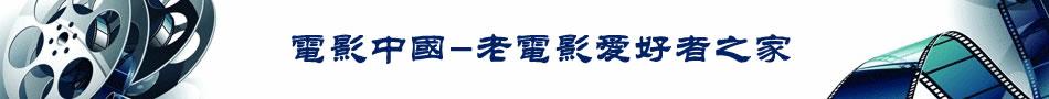 电影中国-老电影爱好者之家